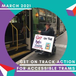 """A square frame in purple and turquoise surrounding a circular image. The image is of a man in a wheelchair and hat pointing to the steps on a Z-class Melbourne tram, which he obviously cannot get on. He is holding a sign that says """"Get on the Trams"""" the word 'trams' is written over the word 'beers', which is crossed out. Text: March 2021. Get On Track Action for Accessible Trams"""